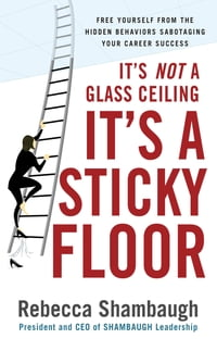 It's Not a Glass Ceiling, It's a Sticky Floor: Free Yourself From the Hidden Behaviors Sabotaging…