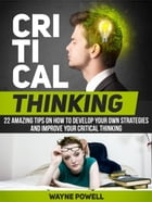 Critical Thinking: 22 Amazing Tips on How to Develop Your Own Strategies and Improve Your Critical Thinking by Wayne Powell