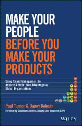Make Your People Before You Make Your Products: Using Talent Management to Achieve Competitive Advantage in Global Organizations by Paul Turner
