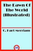 The Dawn Of The World (Illustrated) by C. Hart Merriam