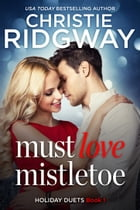 Must Love Mistletoe: Holiday Duet Book 1 by Christie Ridgway