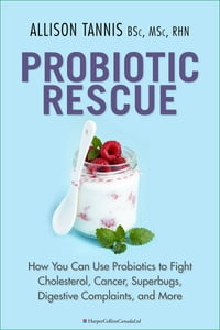 Probiotic Rescue: How You can use Probiotics to Fight Cholesterol, Cancer, Superbugs, Digestive…