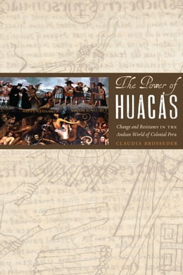 Book The Power of Huacas: Change and Resistance in the Andean World of Colonial Peru by Claudia Brosseder