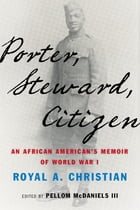 Porter, Steward, Citizen: An African American's Memoir of World War I by Royal A. Christian