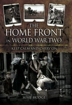 The Home Front in World War Two: Keep Calm and Carry On by Susie Hodge