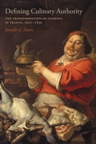 Defining Culinary Authority: The Transformation of Cooking in France, 1650-1830 by Jennifer J. Davis