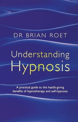 Book Understanding Hypnosis: A practical guide to the health-giving benefits of hypnotherapy and self… by Brian Roet