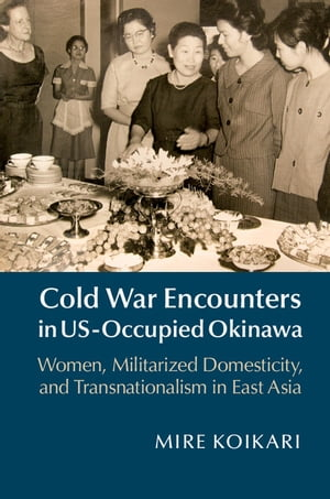 Cold War Encounters in US-Occupied Okinawa Women, Militarized Domesticity and Transnationalism in East Asia