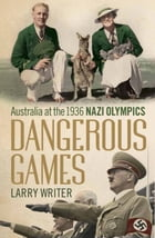 Dangerous Games: Australia at the 1936 Nazi Olympics by Larry Writer