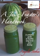 A Juice Feaster's Handbook by Angela Stokes