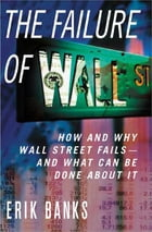The Failure of Wall Street: How and Why Wall Street Fails -- And What Can Be Done About It
