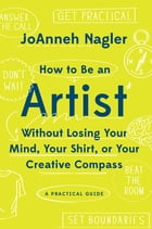 How to Be an Artist Without Losing Your Mind, Your Shirt, Or Your Creative Compass: A Practical Guide by JoAnneh Nagler