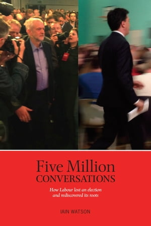 Five Million Conversations How Labour lost and election and rediscovered its roots
