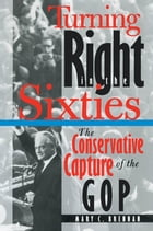Turning Right in the Sixties: The Conservative Capture of the GOP by Mary C. Brennan