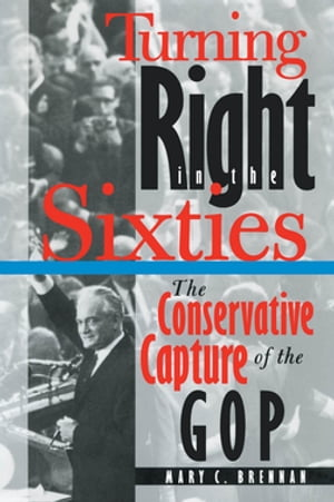 Turning Right in the Sixties The Conservative Capture of the GOP