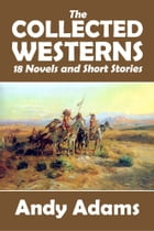 The Collected Westerns of Andy Adams: 18 Novels and Short Stories by Andy Adams