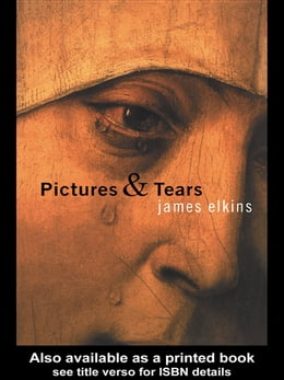 Book Pictures and Tears: A History of People Who Have Cried in Front of Paintings by James Elkins
