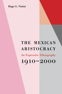 The Mexican Aristocracy: An Expressive Ethnography, 1910–2000