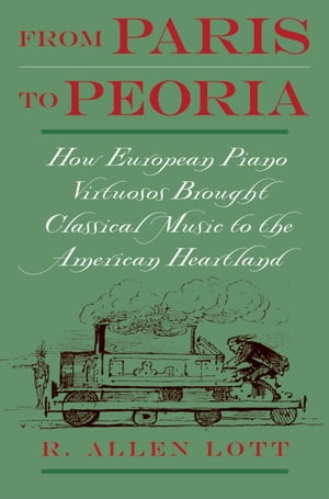 From Paris to Peoria How European Piano Virtuosos Brought Classical Music to the American Heartland