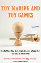 Toy Making & Toy Games: How to Make Your Own Simple Wooden & Paper Toys and Easy to Play Games Suitable for Toddlers, Kids a by Dennis Felstead