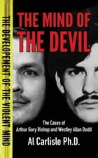 The Mind of the Devil: The Cases of Arthur Gary Bishop and Westley Allan Dodd by Dr. Al Carlisle