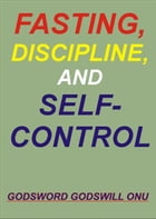 Fasting, Discipline, and Self-Control by Godsword Godswill Onu