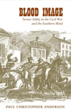 Blood Image: Turner Ashby in the Civil War and the Southern Mind by Paul Christopher Anderson