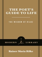 The Poet's Guide to Life: The Wisdom of Rilke by Rainer Maria Rilke