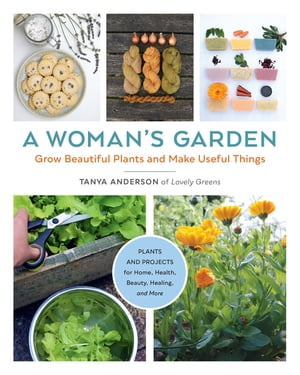 A Woman's Garden: Grow Beautiful Plants and Make Useful Things - Plants and Projects for Home, Health, Beauty, Healing, and More by Tanya Anderson