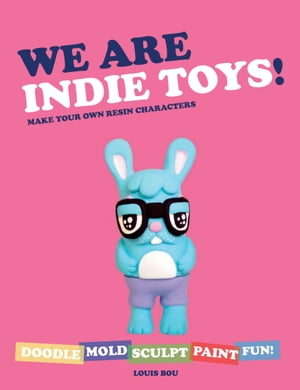 We Are Indie Toys: Make Your Own Resin Characters by Louis Bou