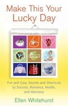 Make This Your Lucky Day: Fun and Easy Secrets and Shortcuts to Success, Romance, Health, and Harmony by Ellen Whitehurst