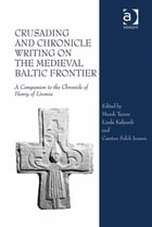 Crusading and Chronicle Writing on the Medieval Baltic Frontier: A Companion to the Chronicle of…
