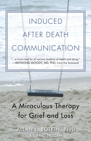 Induced After Death Communication: A Miraculous Therapy for Grief and Loss by Allan Botkin