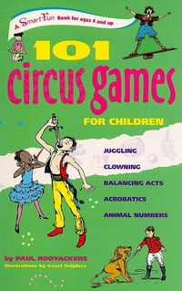 101 Circus Games for Children: Juggling Clowning Balancing Acts Acrobatics Animal Numbers