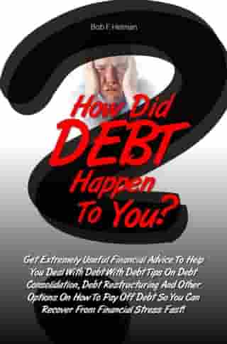 How Did DEBT Happen To You?: Get Extremely Useful Financial Advice To Help You Deal With Debt With Debt Tips On Debt Consolidatio by Bob F. Helman