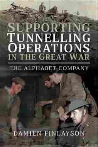 Supporting Tunnelling Operations in the Great War: The Alphabet Company by Damien Finlayson
