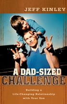 A Dad-Sized Challenge: Building a Life-Changing Relationship with Your Son by Jeff Kinley