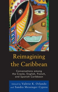 Reimagining the Caribbean: Conversations among the Creole, English, French, and Spanish Caribbean