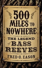 500 Miles to Nowhere: The Legend of Bass Reeves by Fred Eason