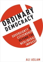 Ordinary Democracy: Sovereignty and Citizenship Beyond the Neoliberal Impasse by Ali Aslam