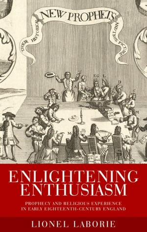 Enlightening Enthusiasm Prophecy and religious experience in early eighteenth-century England