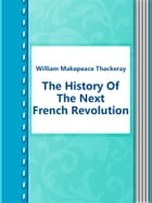 The History Of The Next French Revolution by William Makepeace Thackeray