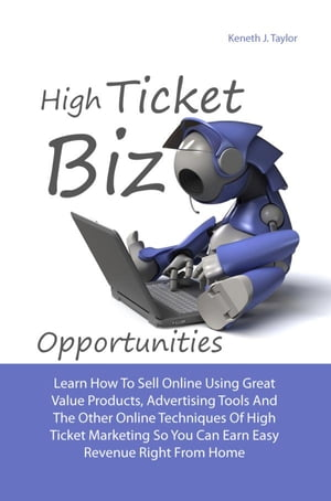 High Ticket Biz Opportunities: Learn How To Sell Online Using Great Value Products, Advertising Tools And Other Online Techniques O by Keneth J. Taylor