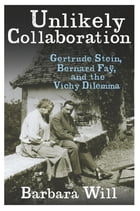 Unlikely Collaboration: Gertrude Stein, Bernard Faÿ, and the Vichy Dilemma by Barbara Will