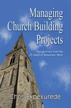 Managing Church Building Projects: Perspectives from My 25 Years of Volunteer Work by Chris Ekpekurede