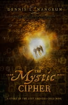 The Mystic Cipher: A Story of the Lost Rhoades Gold Mine by Dennis Mangrum