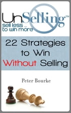 UnSelling: Sell Less ... To Win More by Peter Bourke