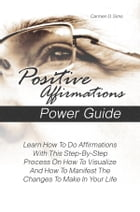 Positive Affirmations Power Guide: Learn How To Do Affirmations With This Step-By-Step Process On How To Visualize And How To Manifest  by Carmen D. Sims