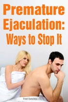 Premature Ejaculation: Ways to Stop It by Fred Sanches