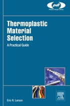 Thermoplastic Material Selection: A Practical Guide by Eric R. Larson